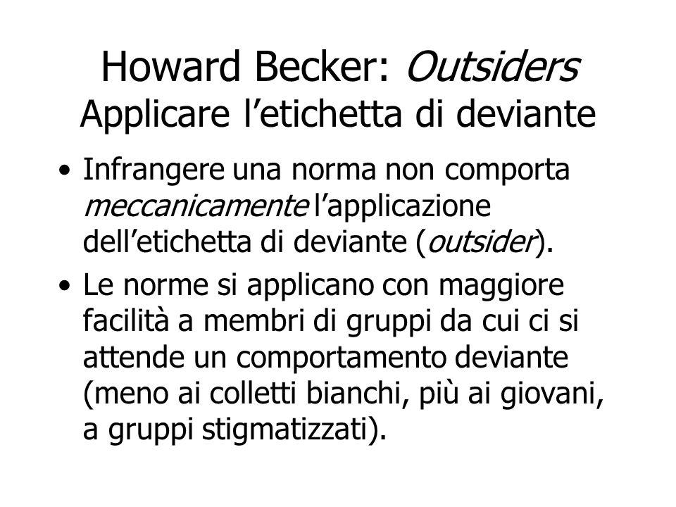 Howard Becker: Outsiders Applicare letichetta di deviante Infrangere una norma non comporta meccanicamente lapplicazione delletichetta di deviante (ou