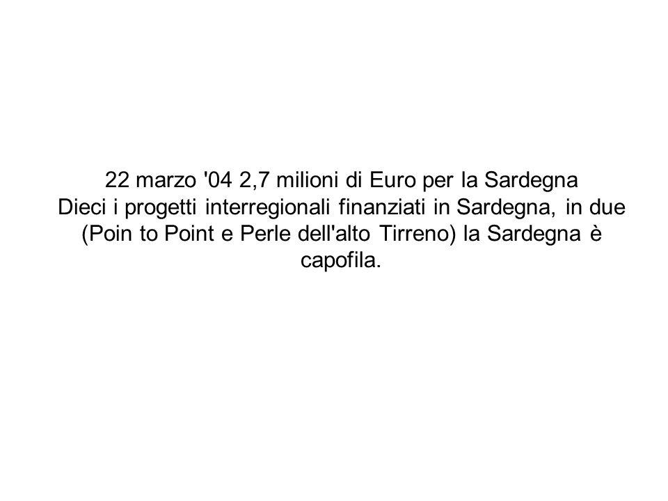 22 marzo '04 2,7 milioni di Euro per la Sardegna Dieci i progetti interregionali finanziati in Sardegna, in due (Poin to Point e Perle dell'alto Tirre