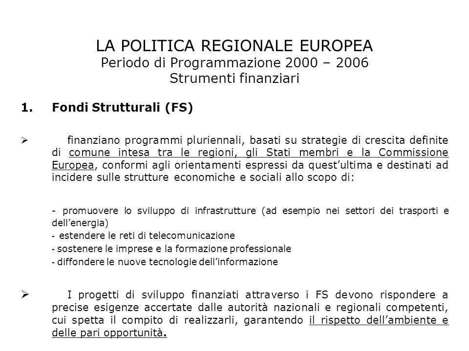 LA POLITICA REGIONALE EUROPEA Periodo di Programmazione 2000 – 2006 Strumenti finanziari 1.Fondi Strutturali (FS) finanziano programmi pluriennali, ba