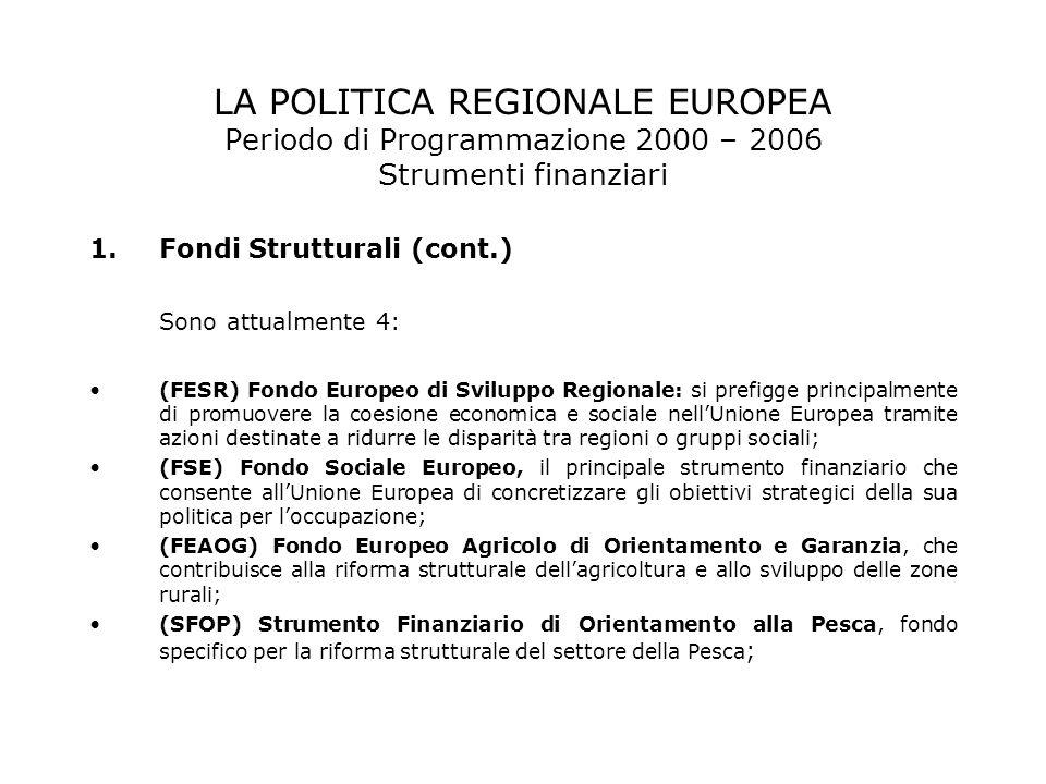 LA POLITICA REGIONALE EUROPEA Periodo di Programmazione 2000 – 2006 Strumenti finanziari 1.Fondi Strutturali (cont.) Sono attualmente 4: (FESR) Fondo