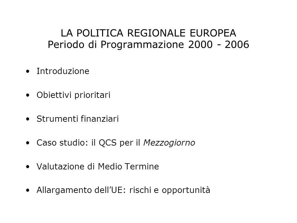 LA POLITICA REGIONALE EUROPEA Periodo di Programmazione 2000 – 2006 Strumenti finanziari 1.Fondi Strutturali (FS) finanziano programmi pluriennali, basati su strategie di crescita definite di comune intesa tra le regioni, gli Stati membri e la Commissione Europea, conformi agli orientamenti espressi da questultima e destinati ad incidere sulle strutture economiche e sociali allo scopo di: - promuovere lo sviluppo di infrastrutture (ad esempio nei settori dei trasporti e dellenergia) - estendere le reti di telecomunicazione - sostenere le imprese e la formazione professionale - diffondere le nuove tecnologie dellinformazione I progetti di sviluppo finanziati attraverso i FS devono rispondere a precise esigenze accertate dalle autorità nazionali e regionali competenti, cui spetta il compito di realizzarli, garantendo il rispetto dellambiente e delle pari opportunità.