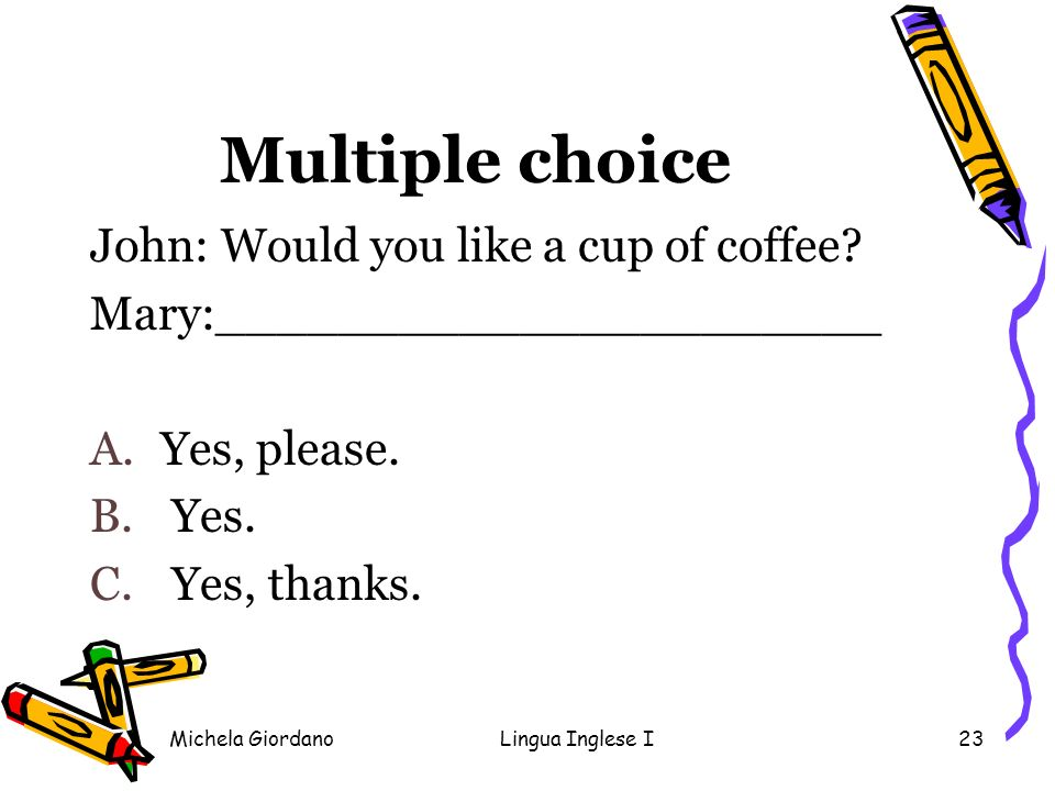Michela GiordanoLingua Inglese I23 Multiple choice John: Would you like a cup of coffee? Mary:______________________ A.Yes, please. B. Yes. C. Yes, th