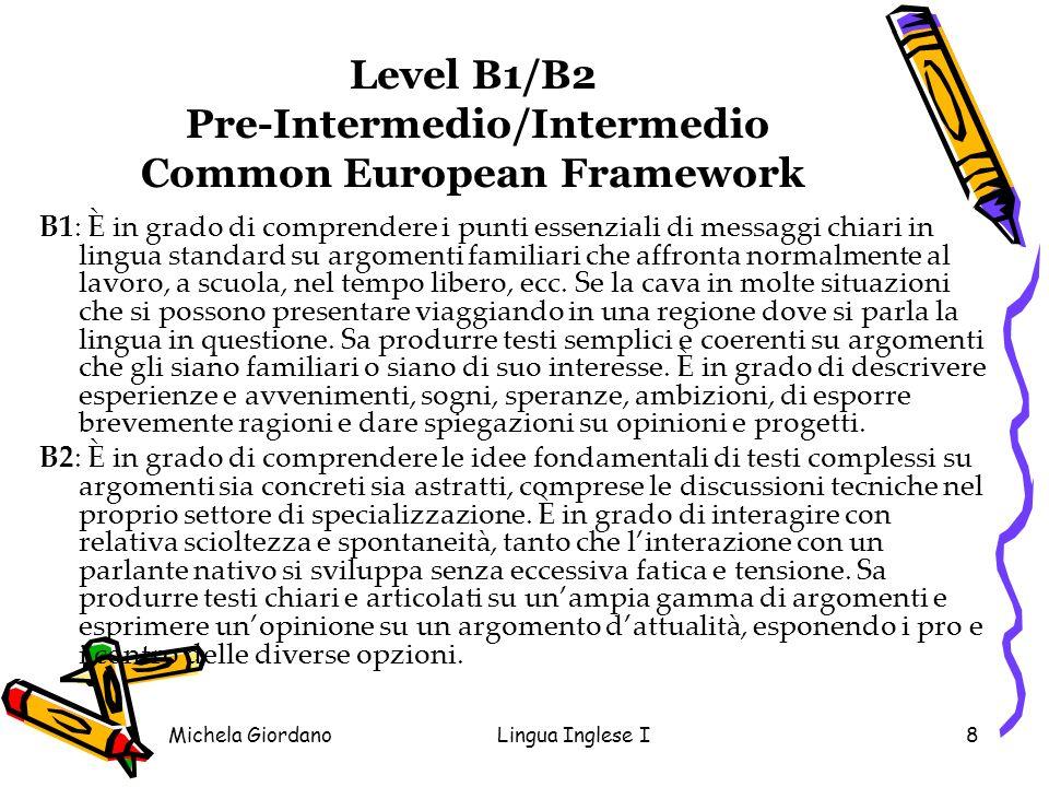 Michela GiordanoLingua Inglese I8 Level B1/B2 Pre-Intermedio/Intermedio Common European Framework B1: È in grado di comprendere i punti essenziali di