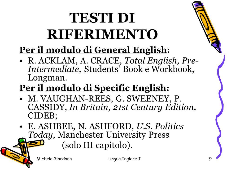 Michela GiordanoLingua Inglese I9 TESTI DI RIFERIMENTO Per il modulo di General English: R. ACKLAM, A. CRACE, Total English, Pre- Intermediate, Studen