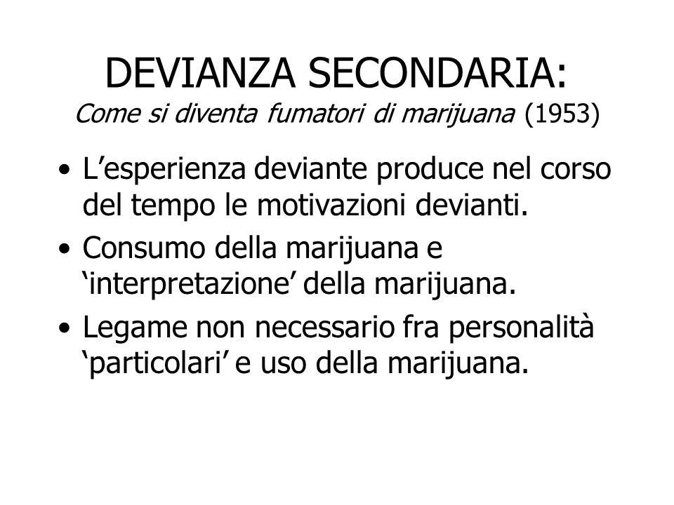 DEVIANZA SECONDARIA: Come si diventa fumatori di marijuana (1953) Apprendere le tecniche della devianza e assegnare loro il significato condiviso.