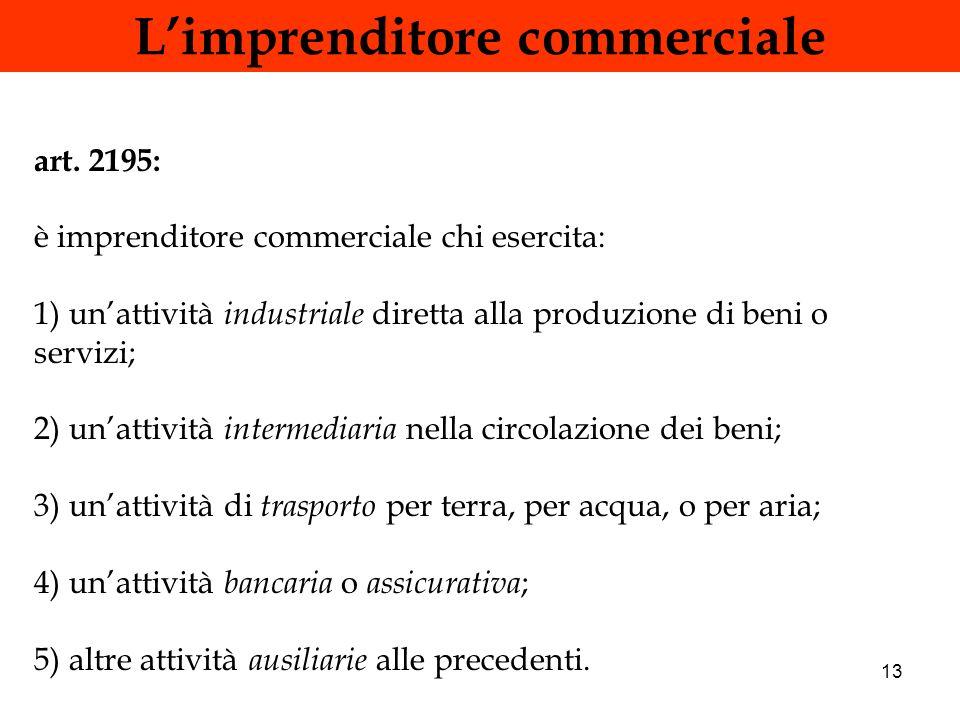 13 Limprenditore commerciale art. 2195: è imprenditore commerciale chi esercita: 1) unattività industriale diretta alla produzione di beni o servizi;
