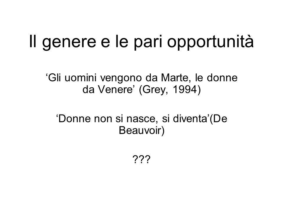 Il genere e le pari opportunità Gli uomini vengono da Marte, le donne da Venere (Grey, 1994) Donne non si nasce, si diventa(De Beauvoir) ???