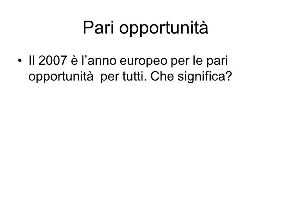 Pari opportunità Il 2007 è lanno europeo per le pari opportunità per tutti. Che significa?