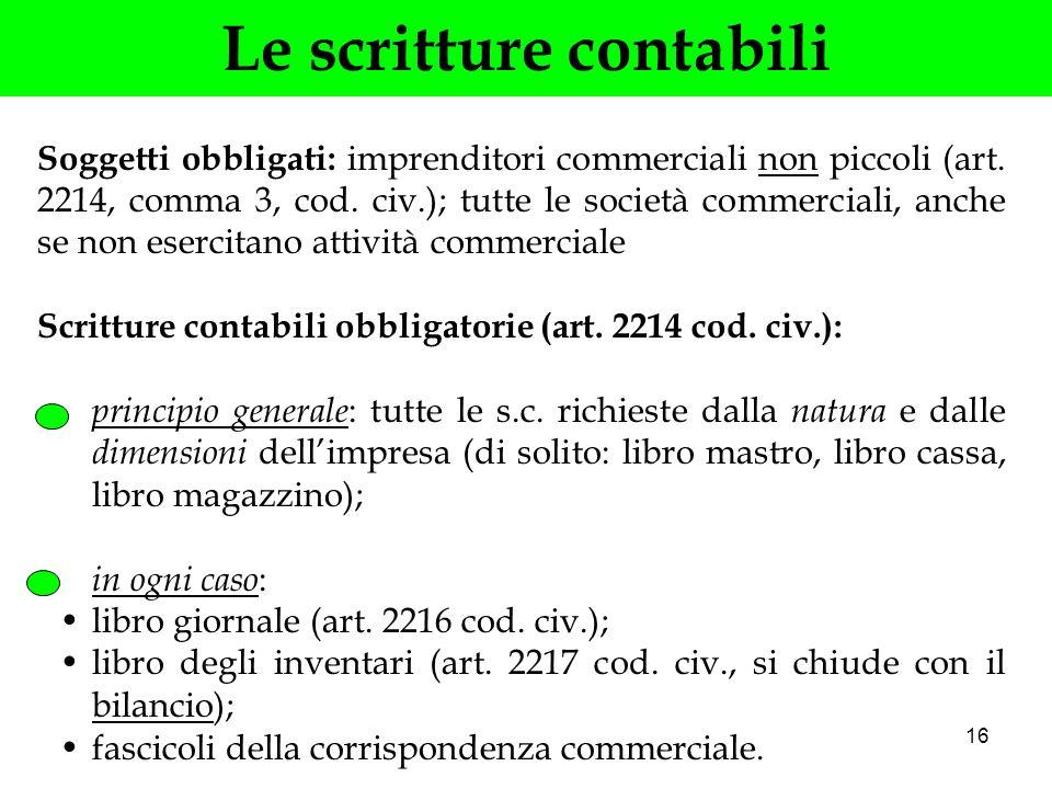 16 Le scritture contabili Soggetti obbligati: imprenditori commerciali non piccoli (art. 2214, comma 3, cod. civ.); tutte le società commerciali, anch