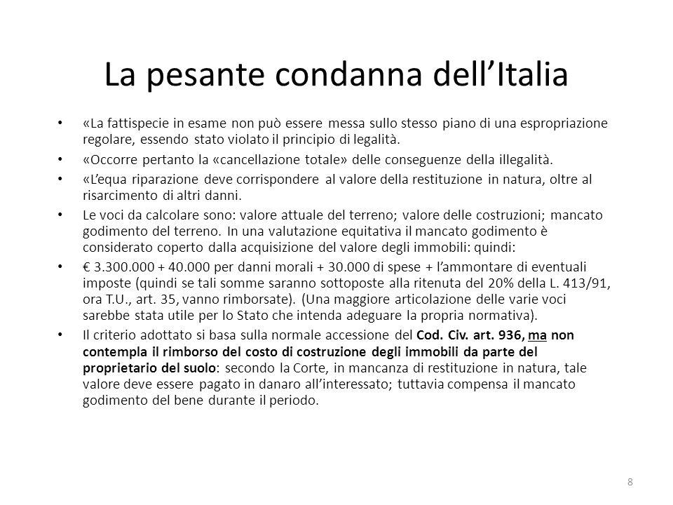 8 La pesante condanna dellItalia «La fattispecie in esame non può essere messa sullo stesso piano di una espropriazione regolare, essendo stato violat