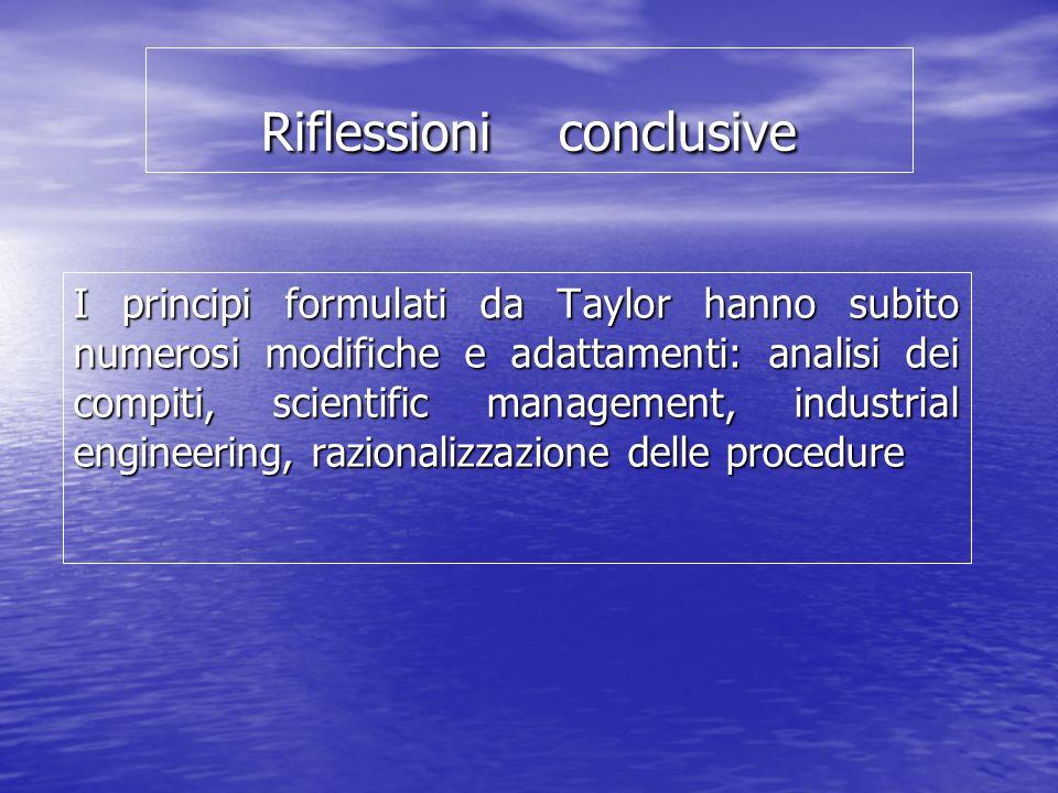 Riflessioni conclusive I principi formulati da Taylor hanno subito numerosi modifiche e adattamenti: analisi dei compiti, scientific management, industrial engineering, razionalizzazione delle procedure