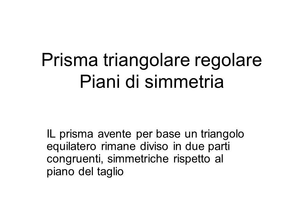 Prisma triangolare regolare Piani di simmetria IL prisma avente per base un triangolo equilatero rimane diviso in due parti congruenti, simmetriche ri