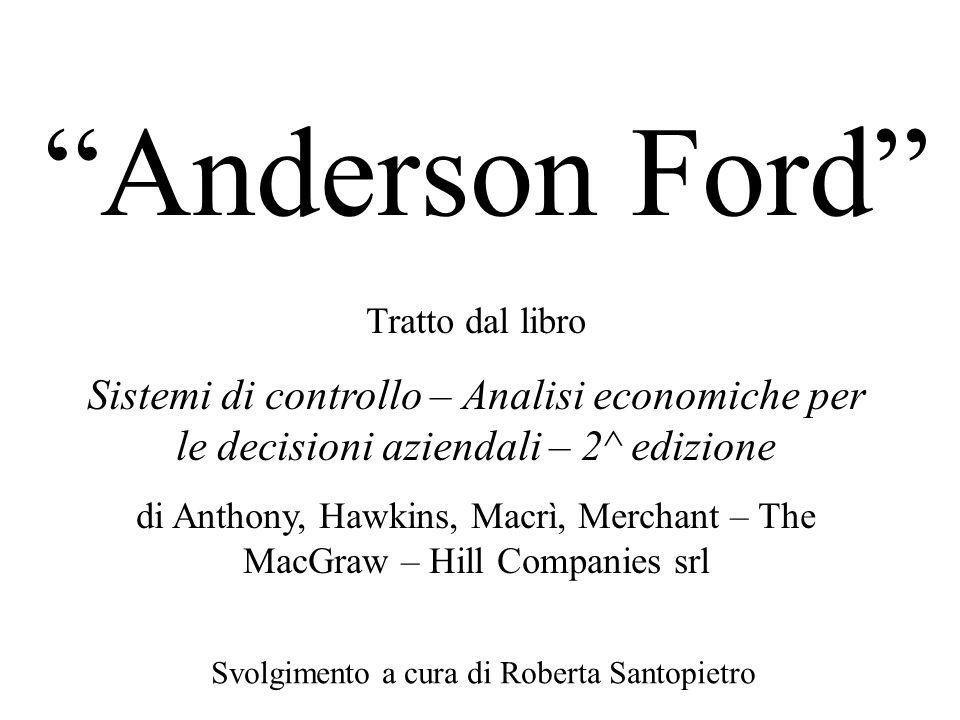 Anderson Ford Svolgimento a cura di Roberta Santopietro Tratto dal libro Sistemi di controllo – Analisi economiche per le decisioni aziendali – 2^ edi