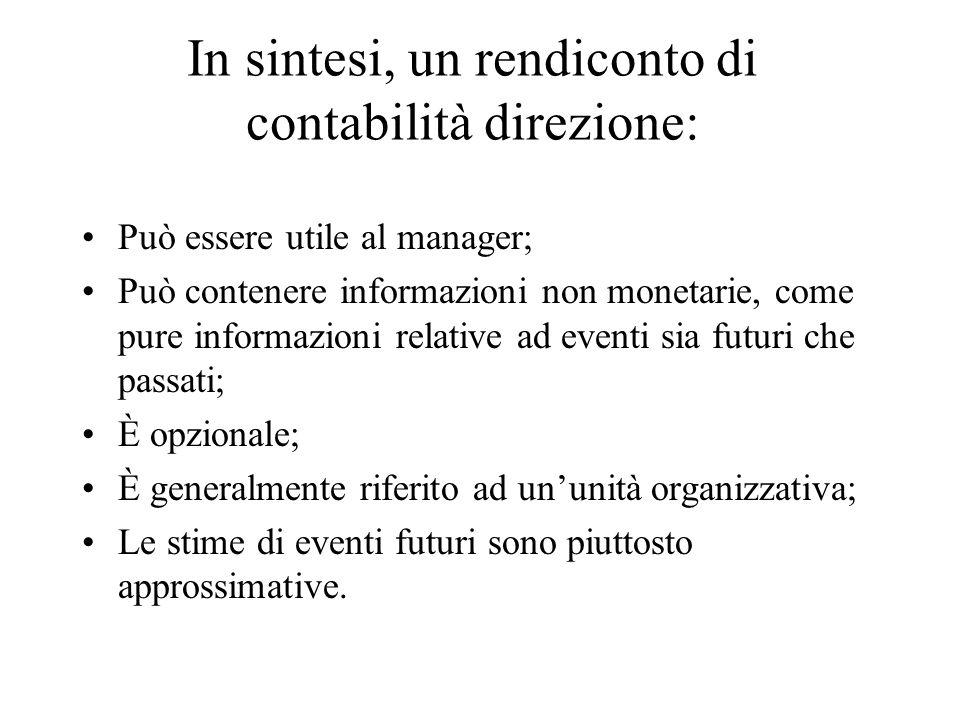 In sintesi, un rendiconto di contabilità direzione: Può essere utile al manager; Può contenere informazioni non monetarie, come pure informazioni rela