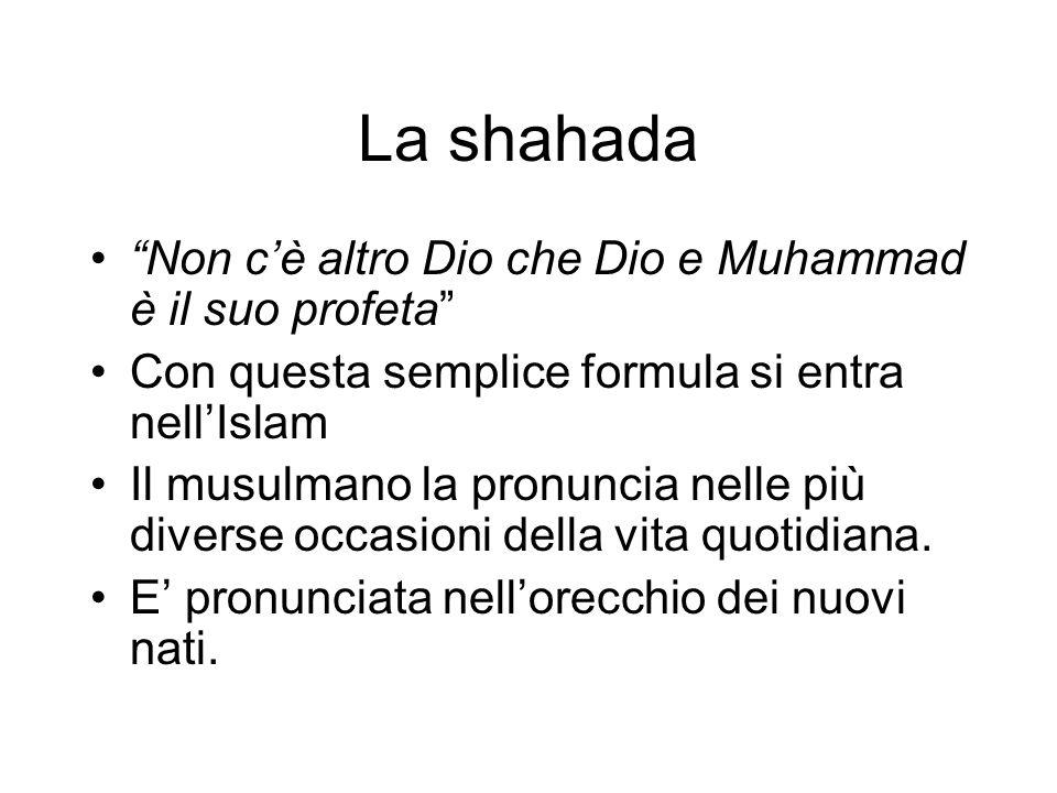 La shahada Non cè altro Dio che Dio e Muhammad è il suo profeta Con questa semplice formula si entra nellIslam Il musulmano la pronuncia nelle più div