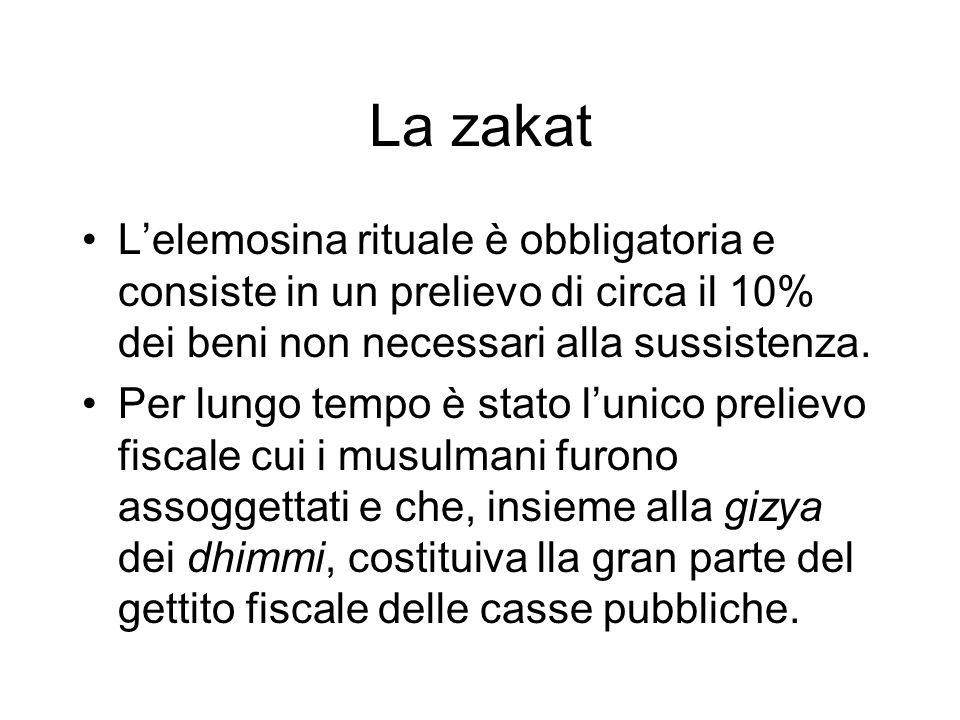 La zakat Lelemosina rituale è obbligatoria e consiste in un prelievo di circa il 10% dei beni non necessari alla sussistenza. Per lungo tempo è stato