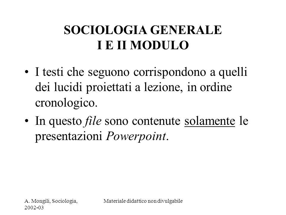 A. Mongili, Sociologia, 2002-03 Materiale didattico non divulgabile SOCIOLOGIA GENERALE I E II MODULO I testi che seguono corrispondono a quelli dei l