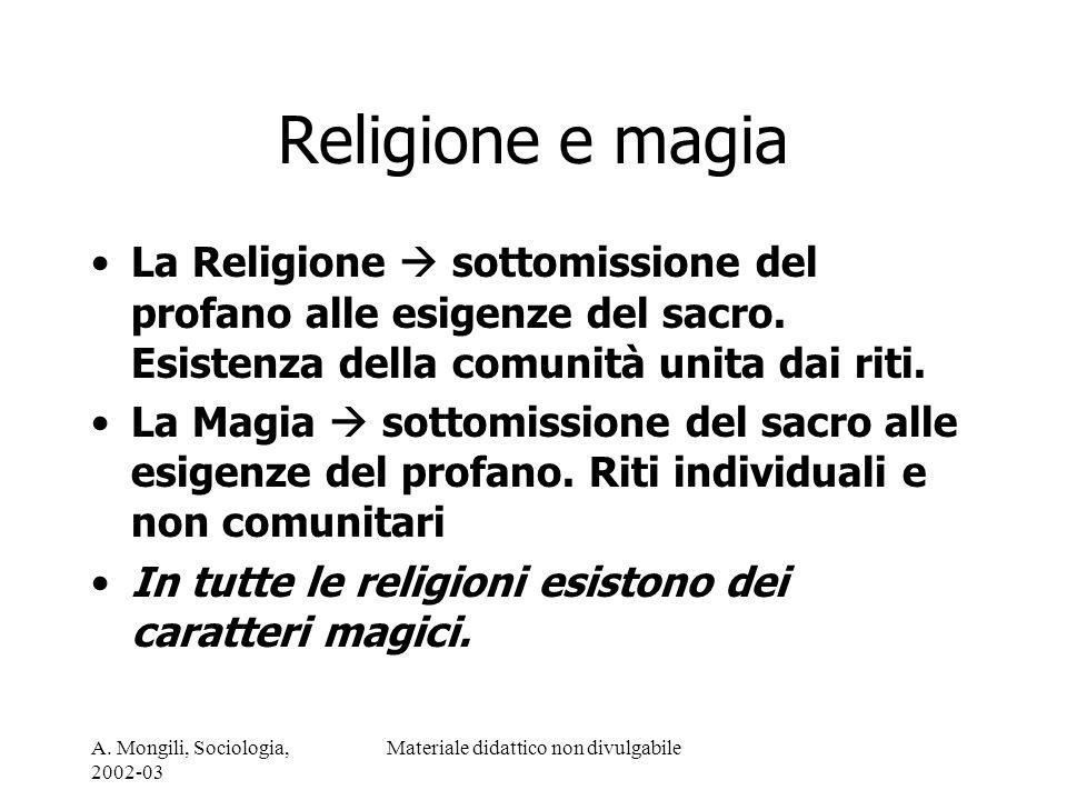 A. Mongili, Sociologia, 2002-03 Materiale didattico non divulgabile Religione e magia La Religione sottomissione del profano alle esigenze del sacro.
