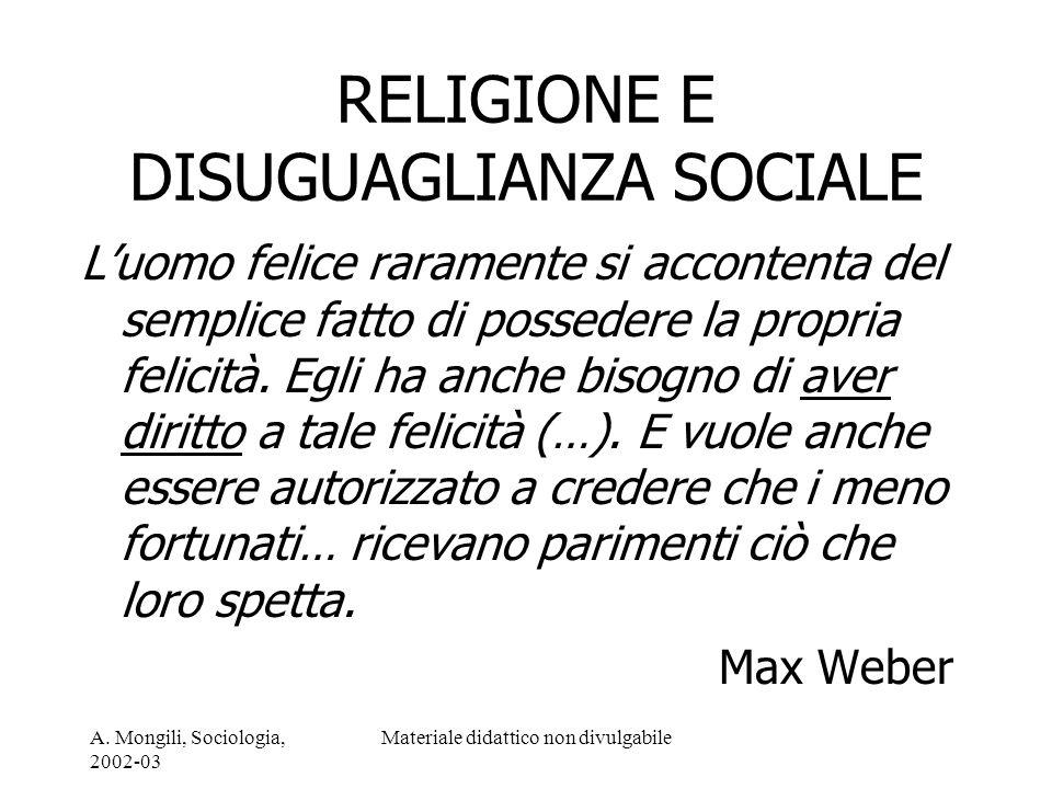A. Mongili, Sociologia, 2002-03 Materiale didattico non divulgabile RELIGIONE E DISUGUAGLIANZA SOCIALE Luomo felice raramente si accontenta del sempli