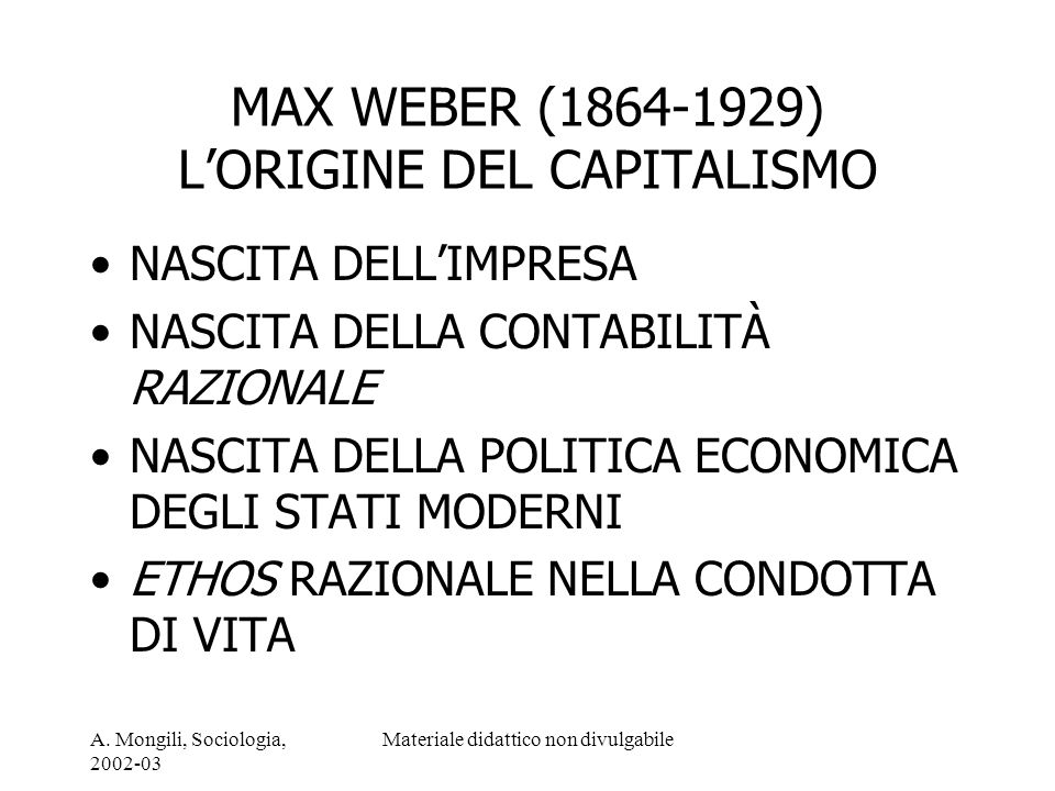 A. Mongili, Sociologia, 2002-03 Materiale didattico non divulgabile MAX WEBER (1864-1929) LORIGINE DEL CAPITALISMO NASCITA DELLIMPRESA NASCITA DELLA C