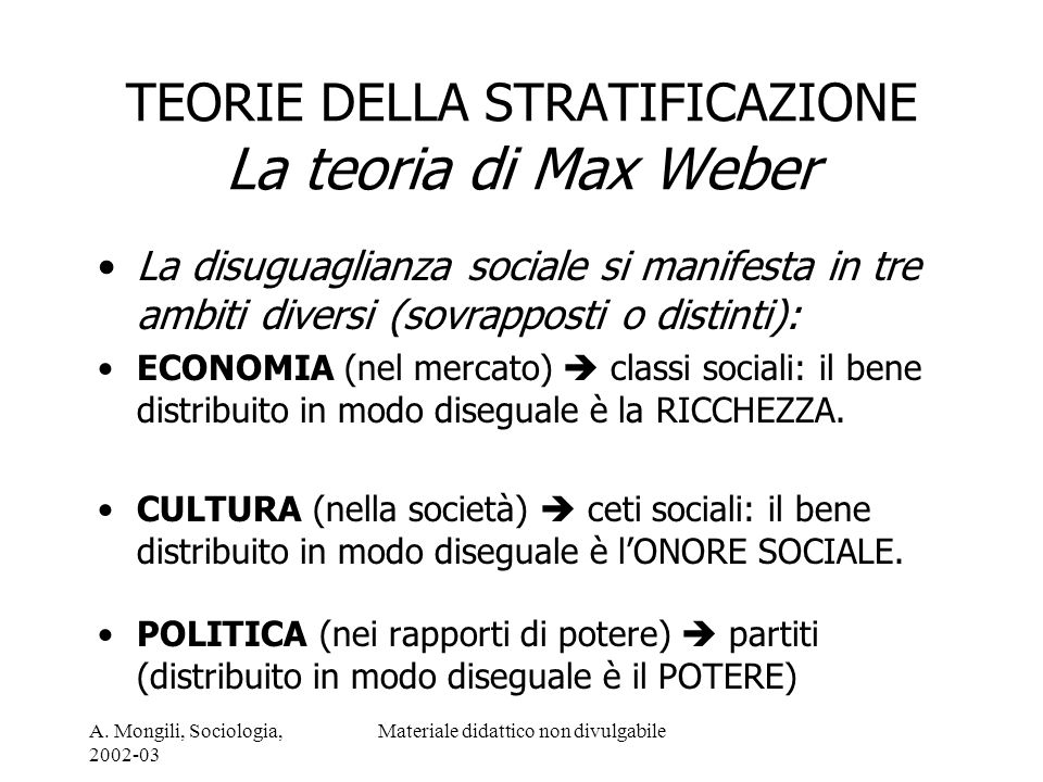 A. Mongili, Sociologia, 2002-03 Materiale didattico non divulgabile TEORIE DELLA STRATIFICAZIONE La teoria di Max Weber La disuguaglianza sociale si m