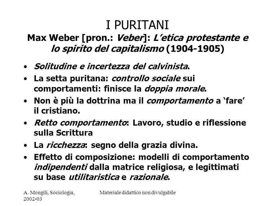A. Mongili, Sociologia, 2002-03 Materiale didattico non divulgabile I PURITANI Max Weber [pron.: Veber]: Letica protestante e lo spirito del capitalis