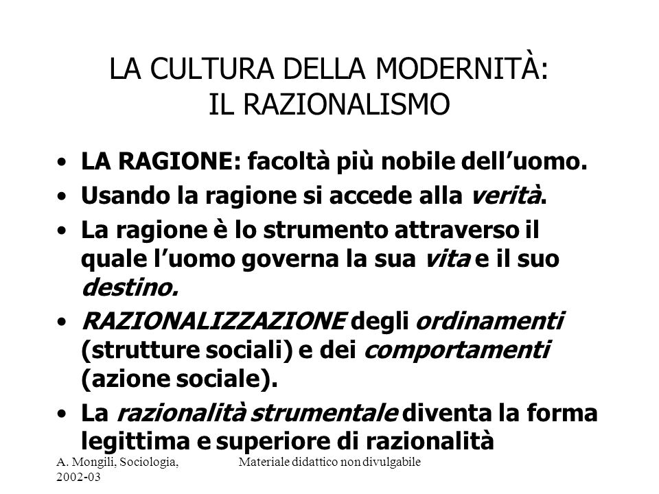 A. Mongili, Sociologia, 2002-03 Materiale didattico non divulgabile LA CULTURA DELLA MODERNITÀ: IL RAZIONALISMO LA RAGIONE: facoltà più nobile delluom