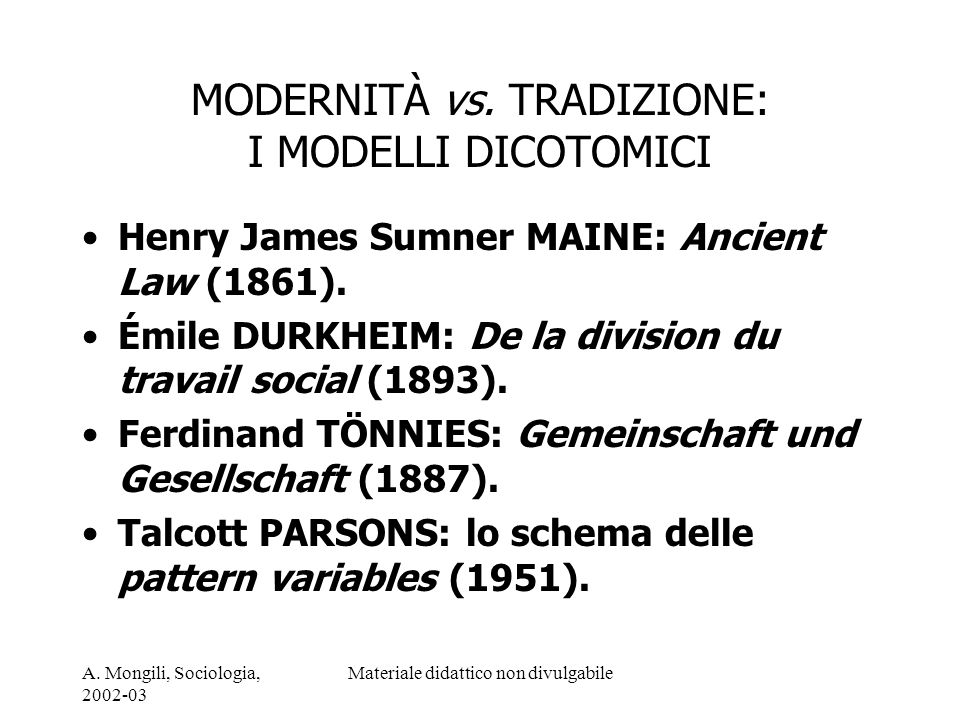 A. Mongili, Sociologia, 2002-03 Materiale didattico non divulgabile MODERNITÀ vs. TRADIZIONE: I MODELLI DICOTOMICI Henry James Sumner MAINE: Ancient L
