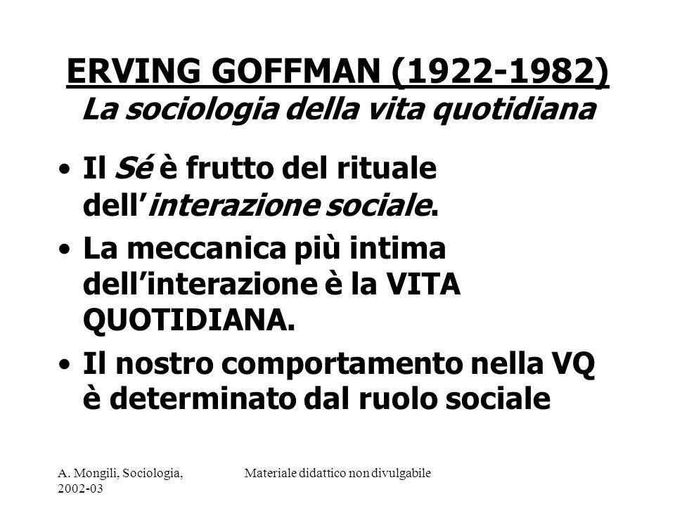 A. Mongili, Sociologia, 2002-03 Materiale didattico non divulgabile ERVING GOFFMAN (1922-1982) La sociologia della vita quotidiana Il Sé è frutto del