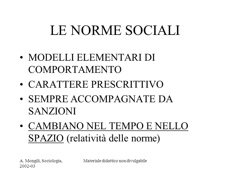 A. Mongili, Sociologia, 2002-03 Materiale didattico non divulgabile LE NORME SOCIALI MODELLI ELEMENTARI DI COMPORTAMENTO CARATTERE PRESCRITTIVO SEMPRE