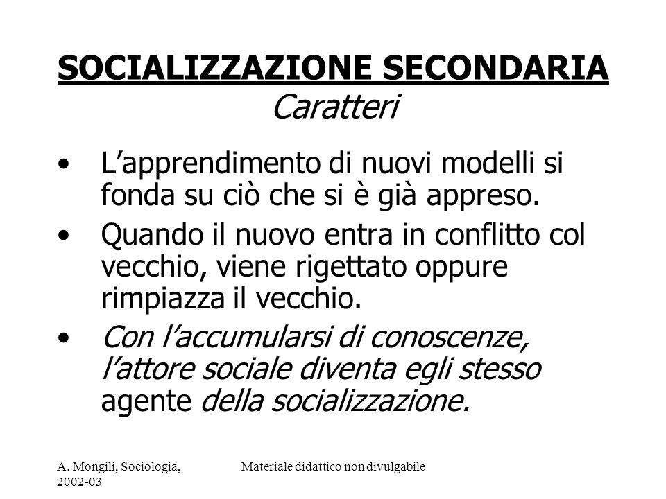 A. Mongili, Sociologia, 2002-03 Materiale didattico non divulgabile SOCIALIZZAZIONE SECONDARIA Caratteri Lapprendimento di nuovi modelli si fonda su c