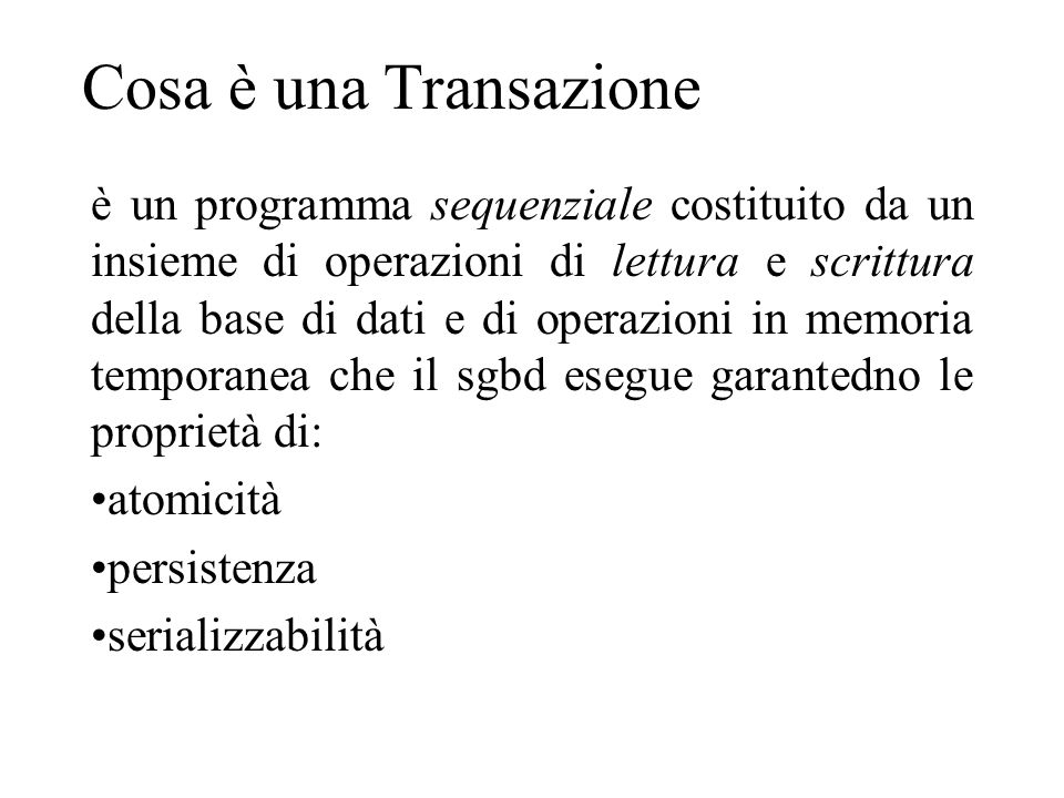 Cosa è una Transazione è un programma sequenziale costituito da un insieme di operazioni di lettura e scrittura della base di dati e di operazioni in