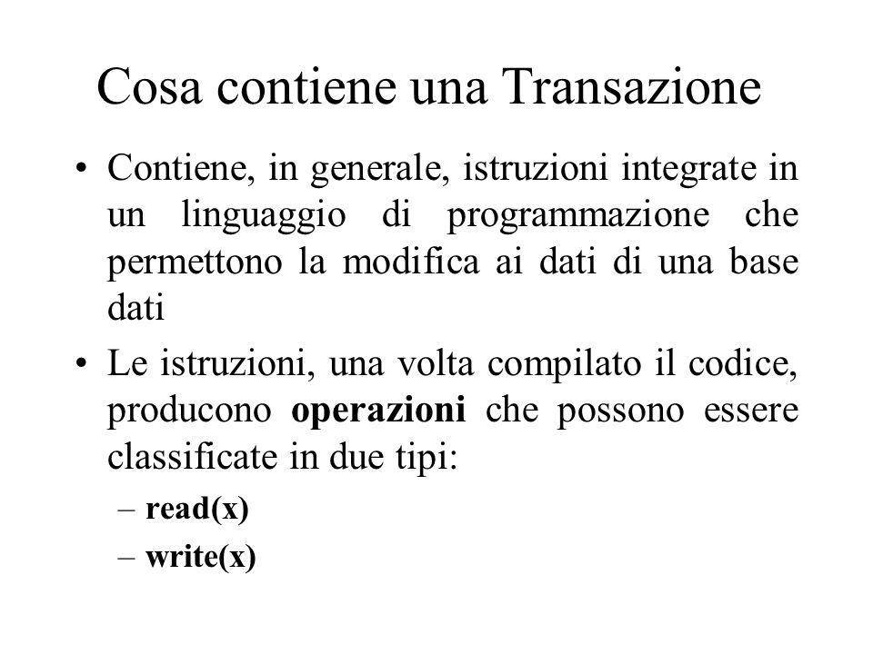 Cosa contiene una Transazione Contiene, in generale, istruzioni integrate in un linguaggio di programmazione che permettono la modifica ai dati di una base dati Le istruzioni, una volta compilato il codice, producono operazioni che possono essere classificate in due tipi: –read(x) –write(x)