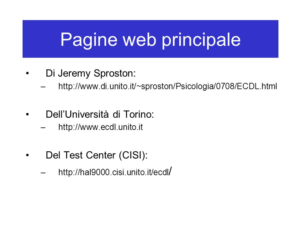 Pagine web principale Di Jeremy Sproston: –http://www.di.unito.it/~sproston/Psicologia/0708/ECDL.html DellUniversità di Torino: –http://www.ecdl.unito.it Del Test Center (CISI): –http://hal9000.cisi.unito.it/ecdl /