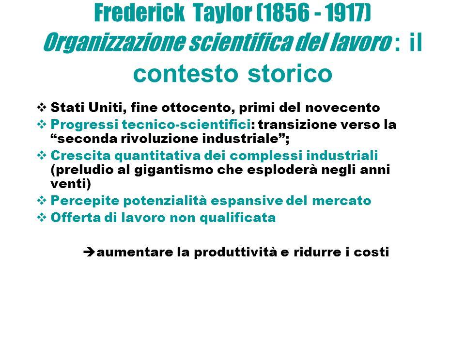 Frederick Taylor (1856 - 1917) Organizzazione scientifica del lavoro : il contesto storico Stati Uniti, fine ottocento, primi del novecento Progressi