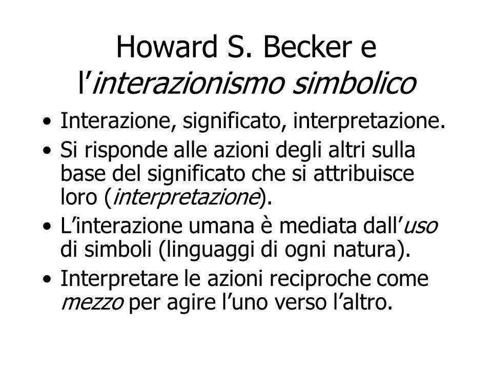 Howard S. Becker e linterazionismo simbolico Interazione, significato, interpretazione. Si risponde alle azioni degli altri sulla base del significato