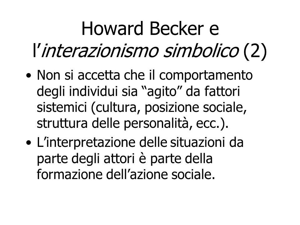 Howard Becker e linterazionismo simbolico (2) Non si accetta che il comportamento degli individui sia agito da fattori sistemici (cultura, posizione s