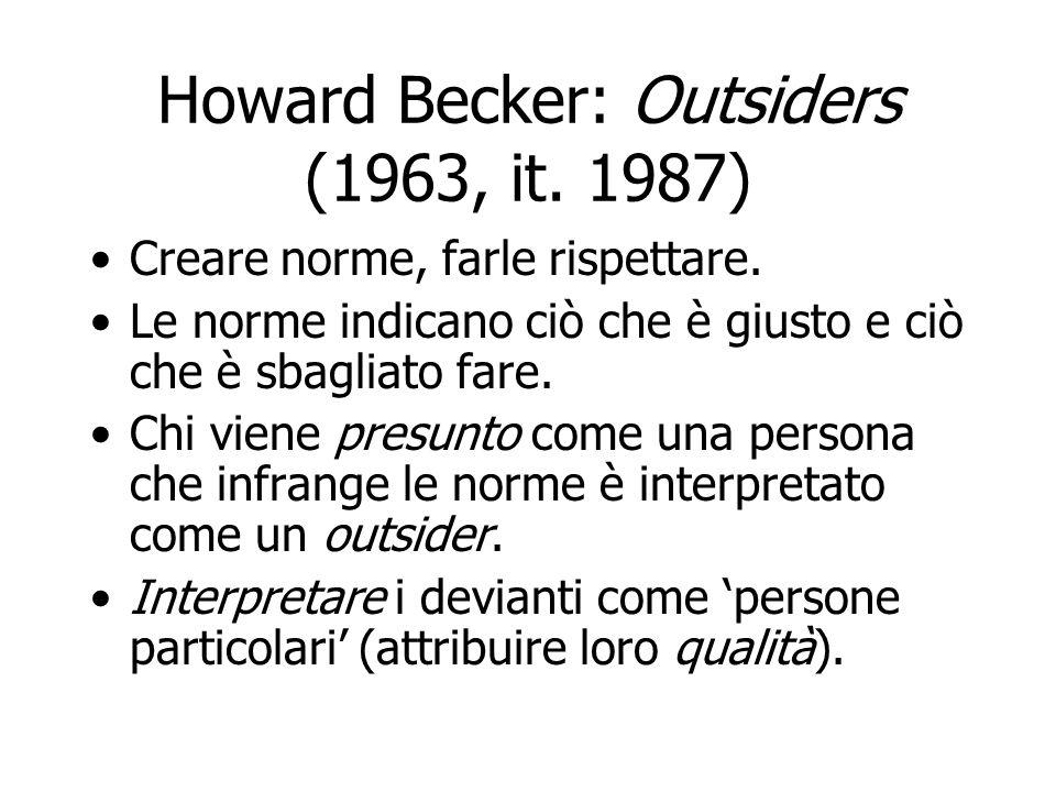 Howard Becker: Outsiders (1963, it. 1987) Creare norme, farle rispettare. Le norme indicano ciò che è giusto e ciò che è sbagliato fare. Chi viene pre