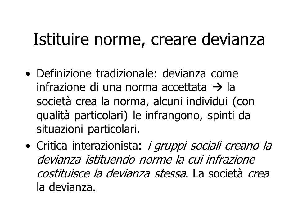 Istituire norme, creare devianza Definizione tradizionale: devianza come infrazione di una norma accettata la società crea la norma, alcuni individui