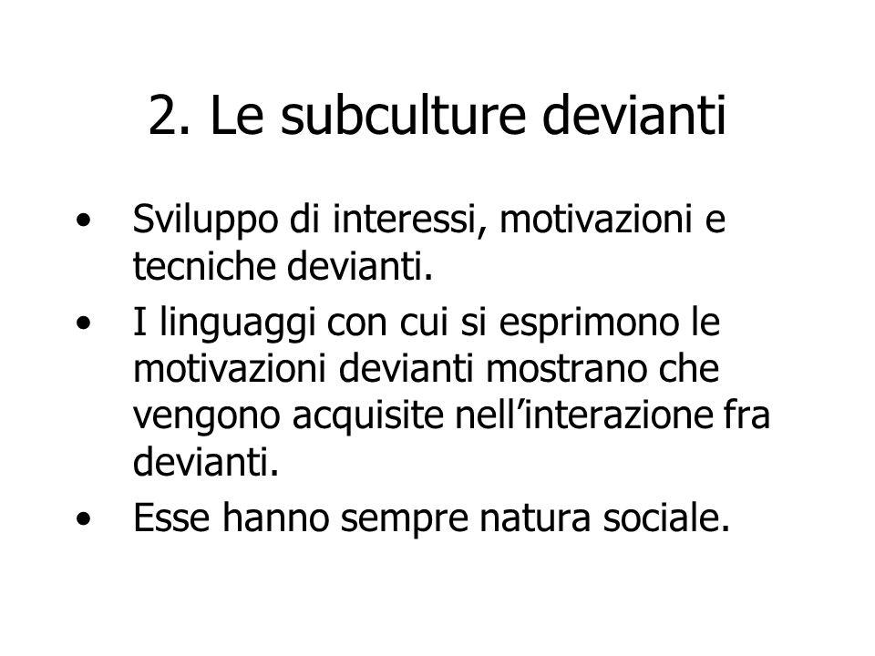 2. Le subculture devianti Sviluppo di interessi, motivazioni e tecniche devianti. I linguaggi con cui si esprimono le motivazioni devianti mostrano ch
