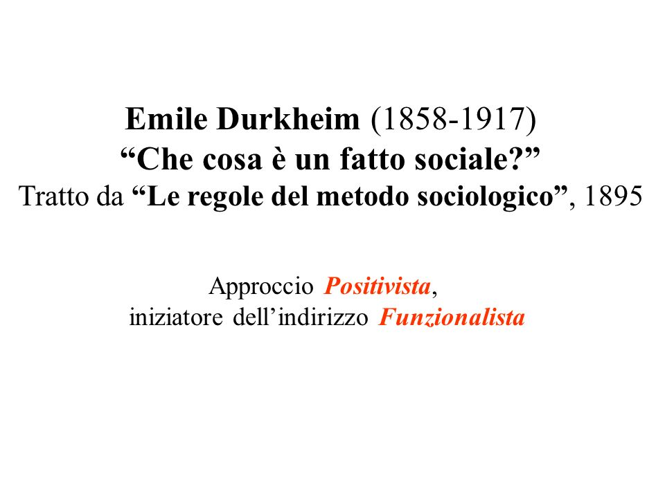 Emile Durkheim (1858-1917) Che cosa è un fatto sociale? Tratto da Le regole del metodo sociologico, 1895 Approccio Positivista, iniziatore dellindiriz