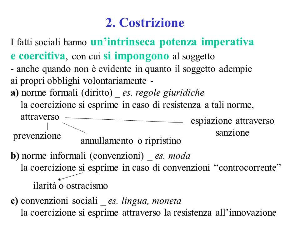 2. Costrizione I fatti sociali hanno unintrinseca potenza imperativa e coercitiva, con cui si impongono al soggetto - anche quando non è evidente in q