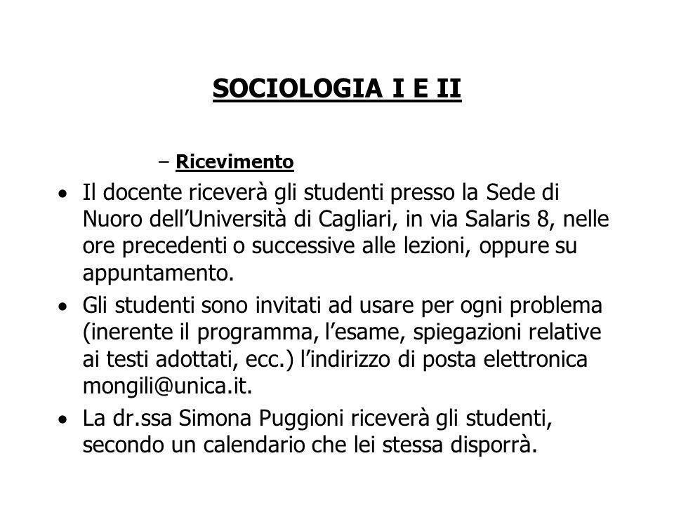 SOCIOLOGIA I E II –Ricevimento Il docente riceverà gli studenti presso la Sede di Nuoro dellUniversità di Cagliari, in via Salaris 8, nelle ore precedenti o successive alle lezioni, oppure su appuntamento.