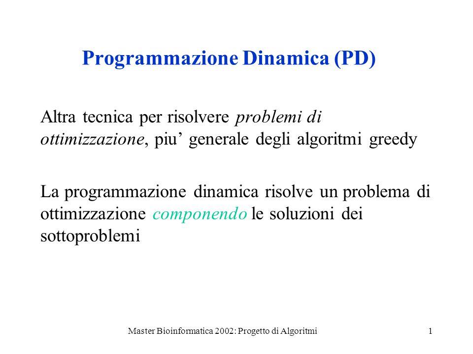 Master Bioinformatica 2002: Progetto di Algoritmi1 Programmazione Dinamica (PD) Altra tecnica per risolvere problemi di ottimizzazione, piu generale degli algoritmi greedy La programmazione dinamica risolve un problema di ottimizzazione componendo le soluzioni dei sottoproblemi