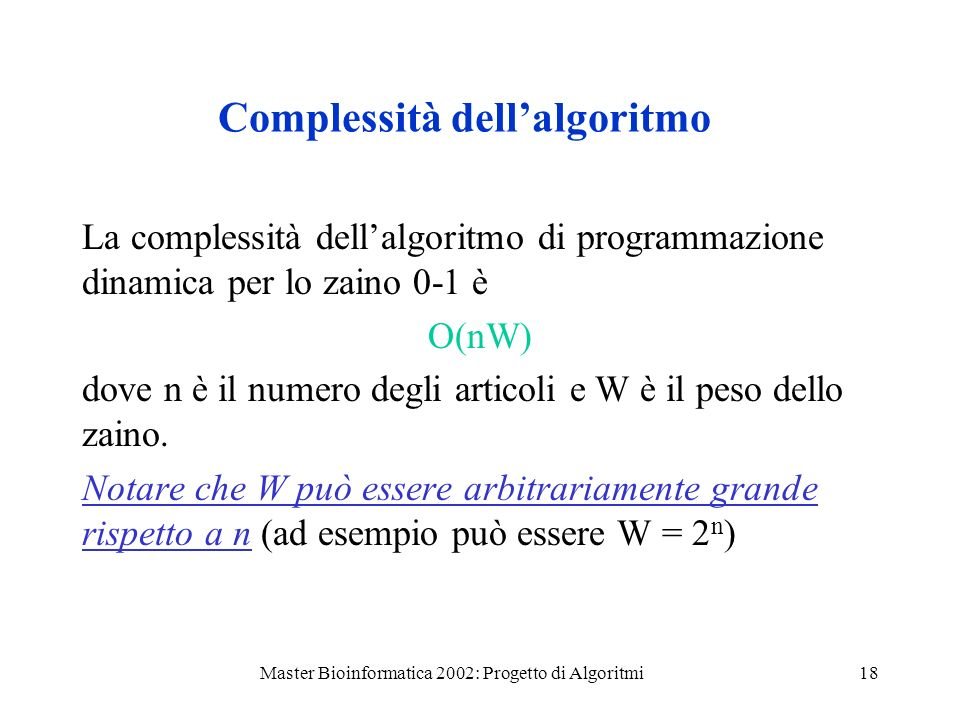 Master Bioinformatica 2002: Progetto di Algoritmi18 Complessità dellalgoritmo La complessità dellalgoritmo di programmazione dinamica per lo zaino 0-1 è O(nW) dove n è il numero degli articoli e W è il peso dello zaino.