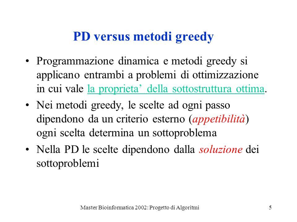 Master Bioinformatica 2002: Progetto di Algoritmi5 PD versus metodi greedy Programmazione dinamica e metodi greedy si applicano entrambi a problemi di ottimizzazione in cui vale la proprieta della sottostruttura ottima.