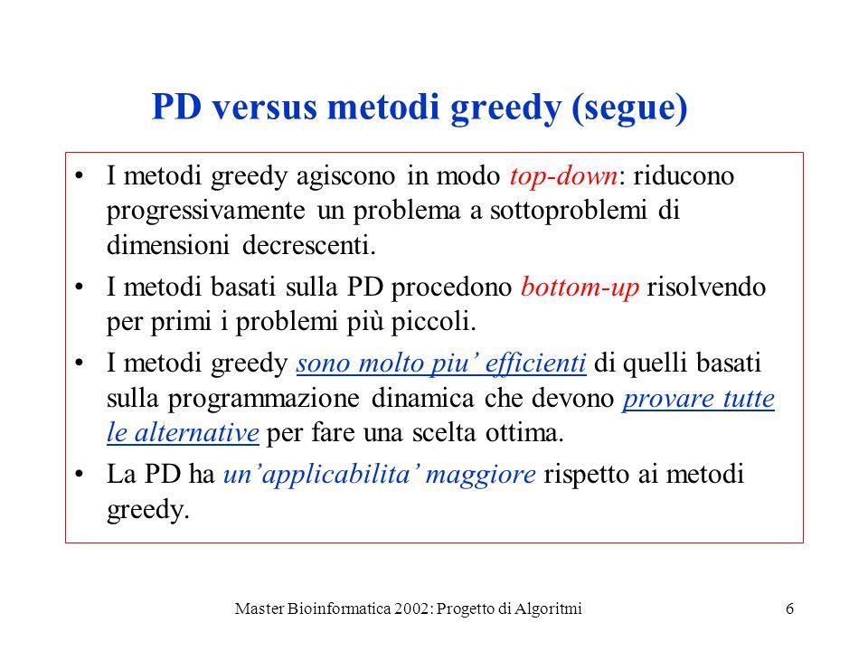 Master Bioinformatica 2002: Progetto di Algoritmi6 PD versus metodi greedy (segue) I metodi greedy agiscono in modo top-down: riducono progressivamente un problema a sottoproblemi di dimensioni decrescenti.