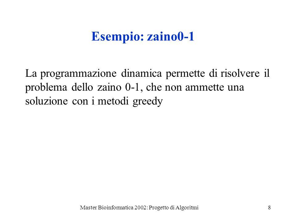 Master Bioinformatica 2002: Progetto di Algoritmi8 Esempio: zaino0-1 La programmazione dinamica permette di risolvere il problema dello zaino 0-1, che non ammette una soluzione con i metodi greedy