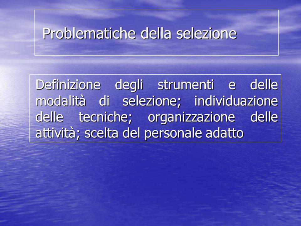 Problematiche della selezione Problematiche della selezione Definizione degli strumenti e delle modalità di selezione; individuazione delle tecniche; organizzazione delle attività; scelta del personale adatto
