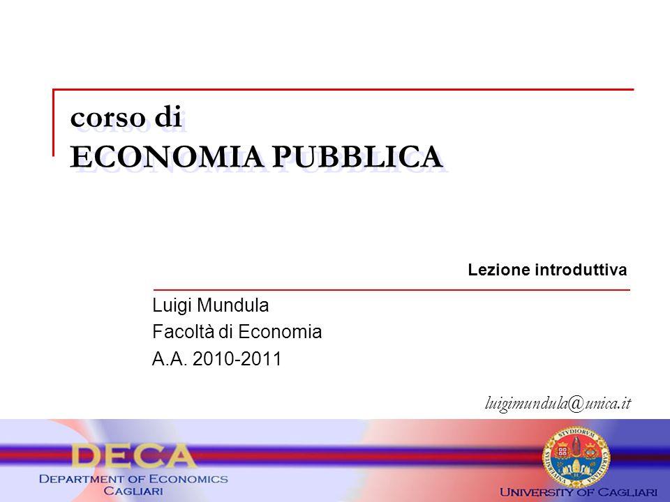 corso di ECONOMIA PUBBLICA luigimundula@unica.it Lezione introduttiva Luigi Mundula Facoltà di Economia A.A. 2010-2011